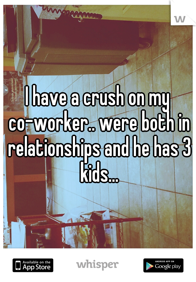 I have a crush on my co-worker.. were both in relationships and he has 3 kids...