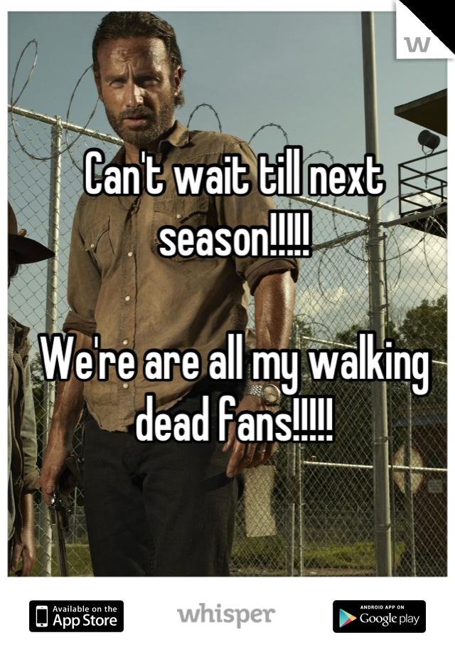 Can't wait till next season!!!!!   We're are all my walking dead fans!!!!!