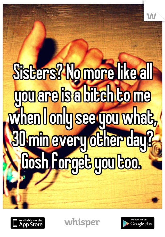 Sisters? No more like all you are is a bitch to me when I only see you what, 30 min every other day? Gosh forget you too.