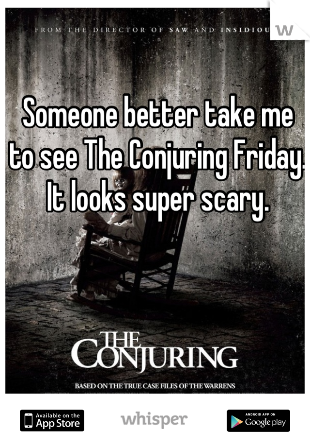 Someone better take me to see The Conjuring Friday. It looks super scary.