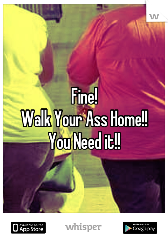 Fine! Walk Your Ass Home!! You Need it!!