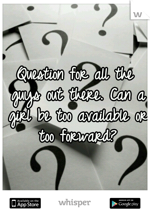 Question for all the guys out there. Can a girl be too available or too forward?