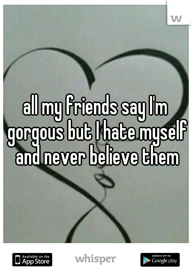 all my friends say I'm gorgous but I hate myself and never believe them