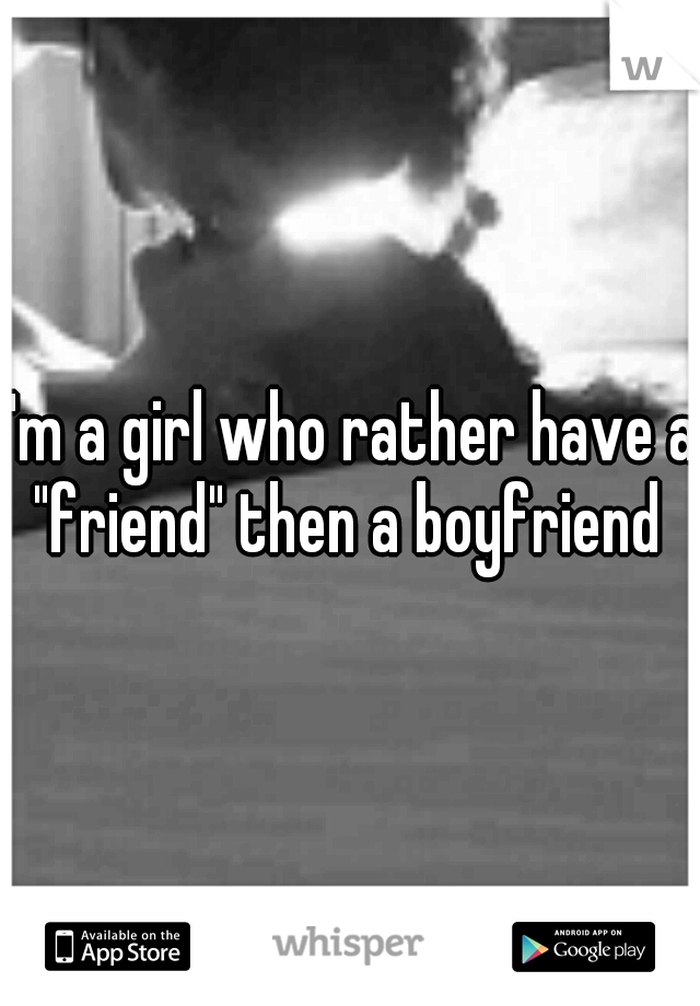 """I'm a girl who rather have a """"friend"""" then a boyfriend"""
