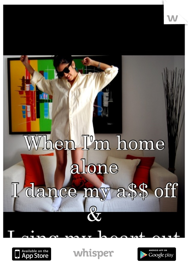 When I'm home alone I dance my a$$ off  & I sing my heart out