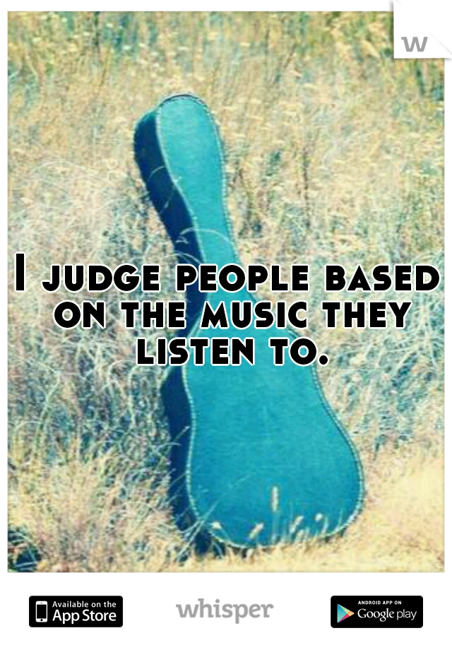 I judge people based on the music they listen to.