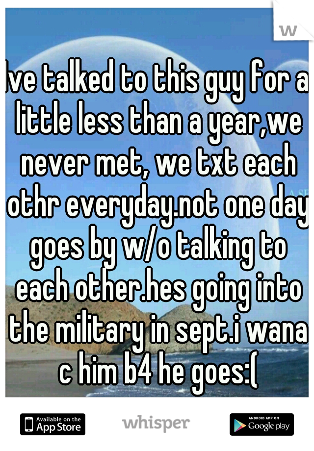 Ive talked to this guy for a little less than a year,we never met, we txt each othr everyday.not one day goes by w/o talking to each other.hes going into the military in sept.i wana c him b4 he goes:(