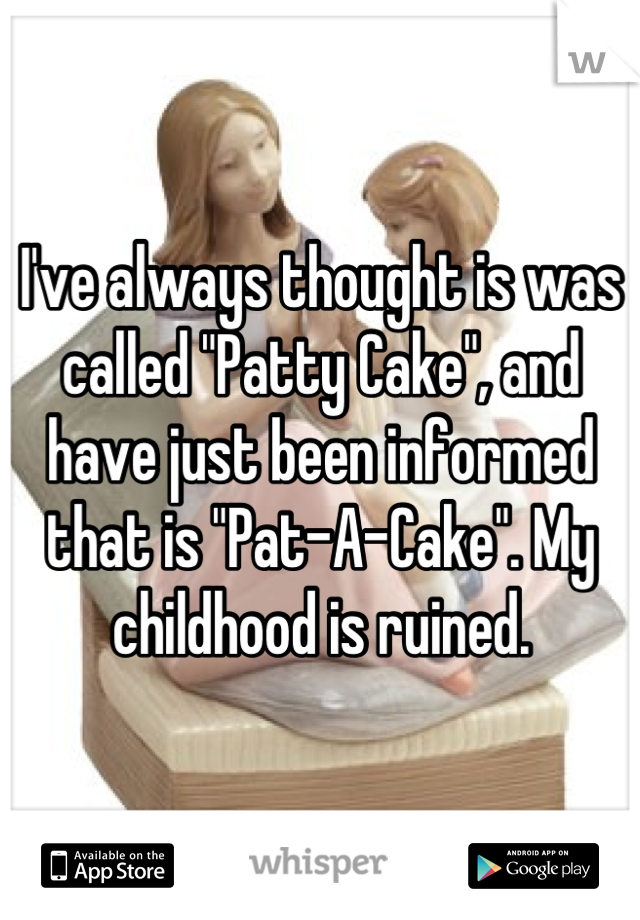 """I've always thought is was called """"Patty Cake"""", and have just been informed that is """"Pat-A-Cake"""". My childhood is ruined."""