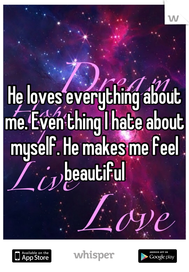 He loves everything about me. Even thing I hate about myself. He makes me feel beautiful