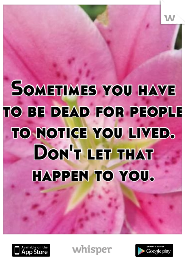 Sometimes you have to be dead for people to notice you lived. Don't let that happen to you.