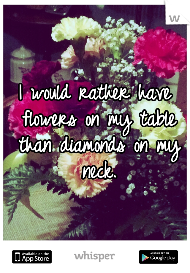 I would rather have flowers on my table than diamonds on my neck.
