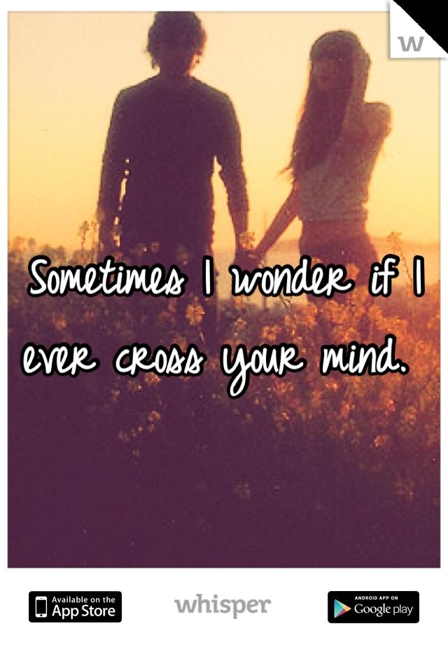 Sometimes I wonder if I ever cross your mind.