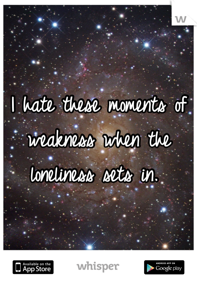 I hate these moments of weakness when the loneliness sets in.