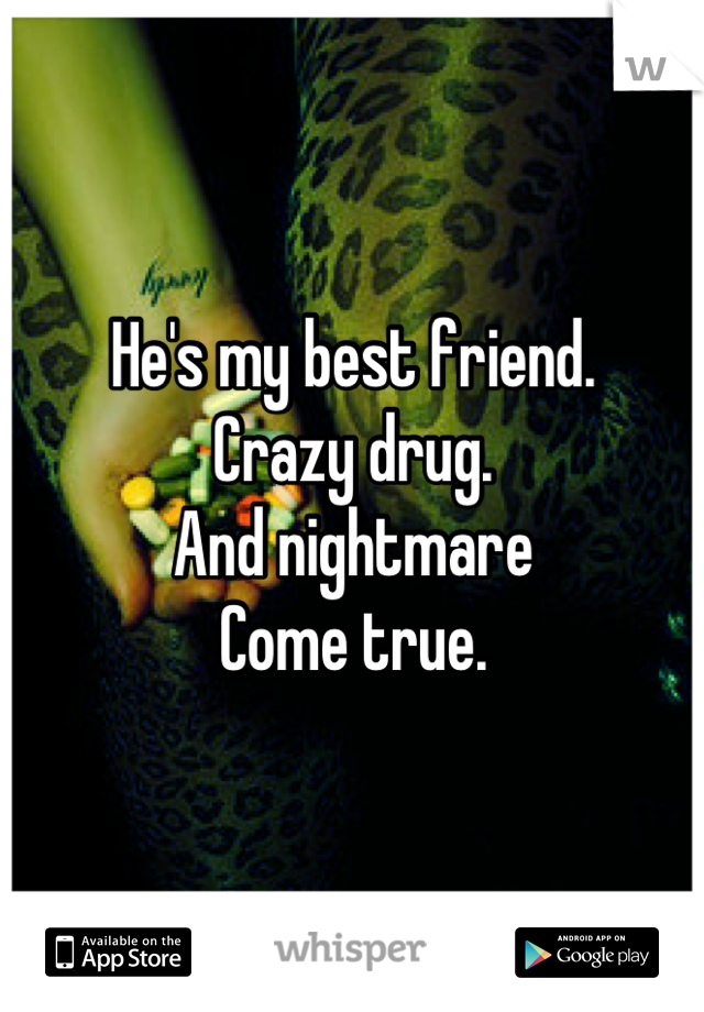 He's my best friend. Crazy drug. And nightmare Come true.