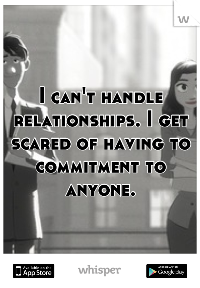 I can't handle relationships. I get scared of having to commitment to anyone.