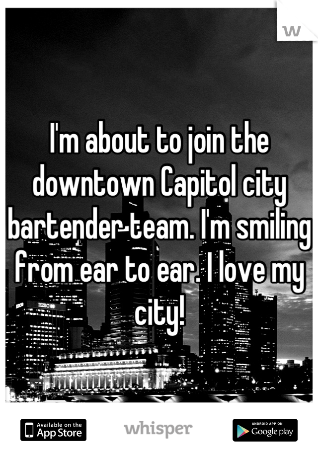 I'm about to join the downtown Capitol city bartender team. I'm smiling from ear to ear. I love my city!