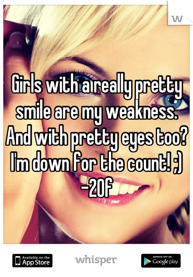 Girls with a really pretty smile are my weakness. And with pretty eyes too? I'm down for the count! ;) -20f