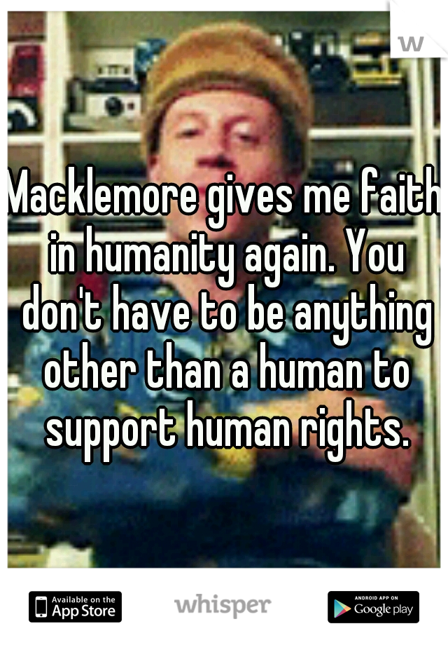 Macklemore gives me faith in humanity again. You don't have to be anything other than a human to support human rights.