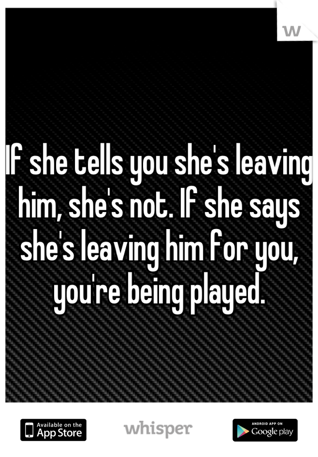 If she tells you she's leaving him, she's not. If she says she's leaving him for you, you're being played.
