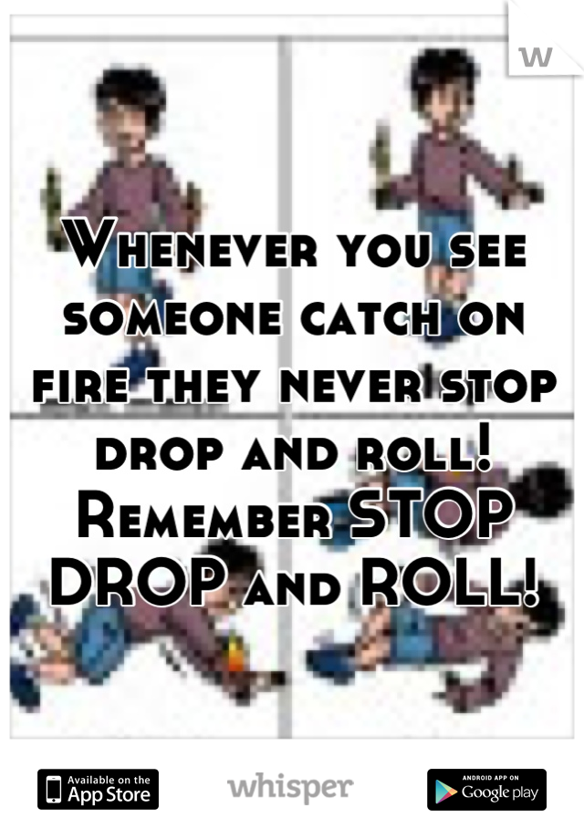 Whenever you see someone catch on fire they never stop drop and roll! Remember STOP DROP and ROLL!