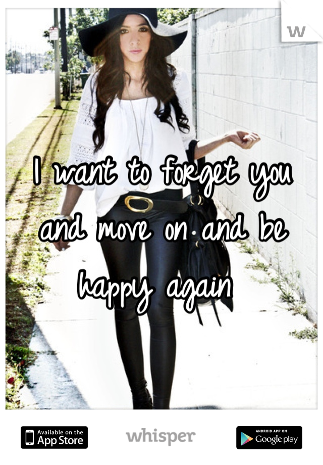 I want to forget you and move on and be happy again