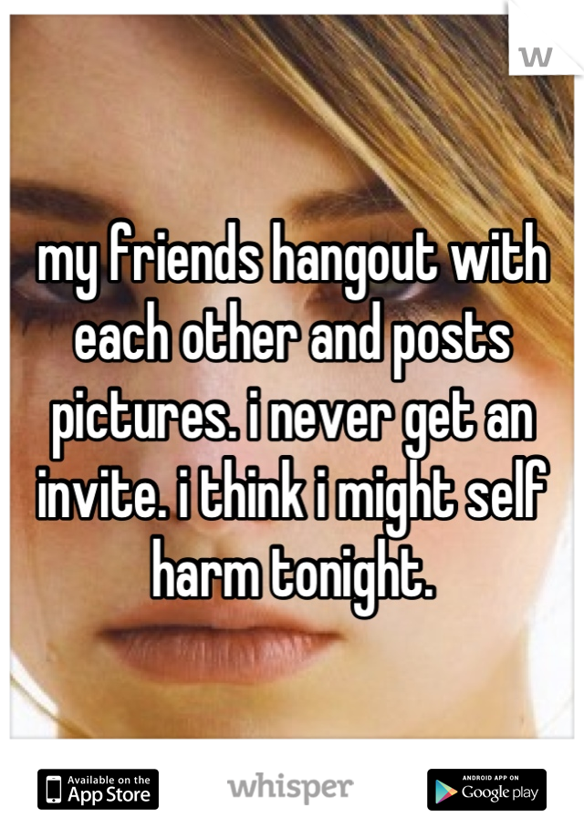 my friends hangout with each other and posts pictures. i never get an invite. i think i might self harm tonight.