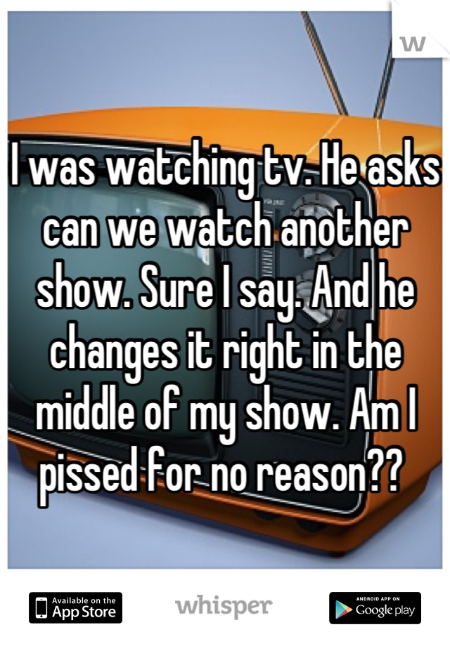 I was watching tv. He asks can we watch another show. Sure I say. And he changes it right in the middle of my show. Am I pissed for no reason??