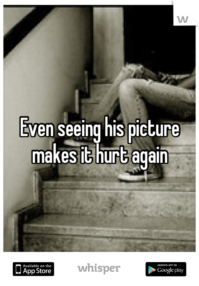 Even seeing his picture makes it hurt again