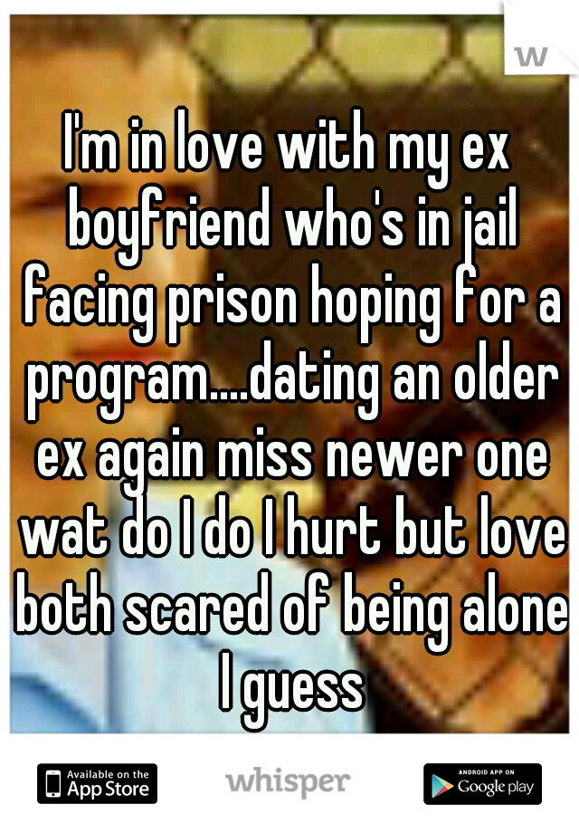 I'm in love with my ex boyfriend who's in jail facing prison hoping for a program....dating an older ex again miss newer one wat do I do I hurt but love both scared of being alone I guess