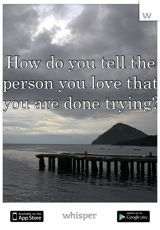 How do you tell the person you love that you are done trying?