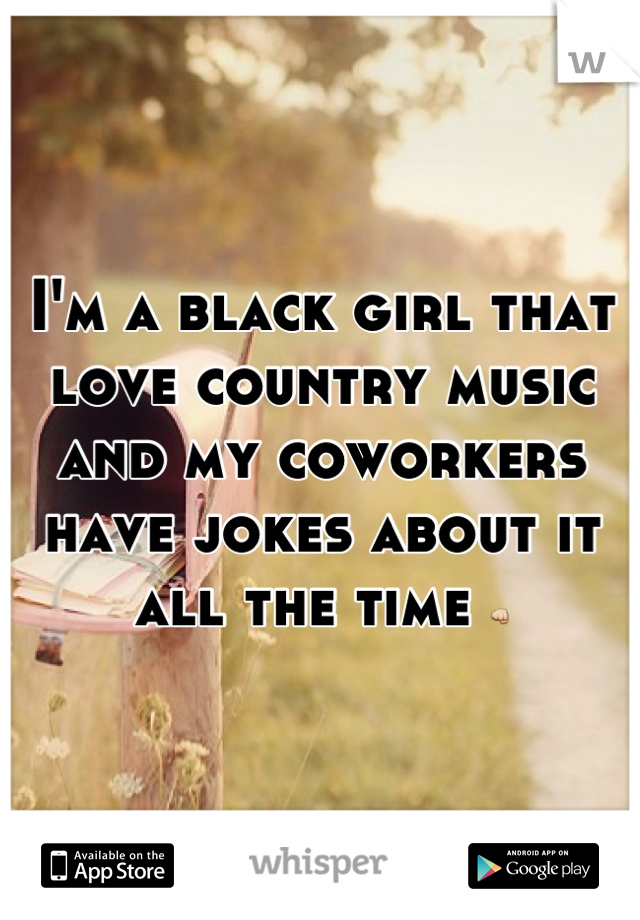 I'm a black girl that love country music and my coworkers have jokes about it all the time 👊