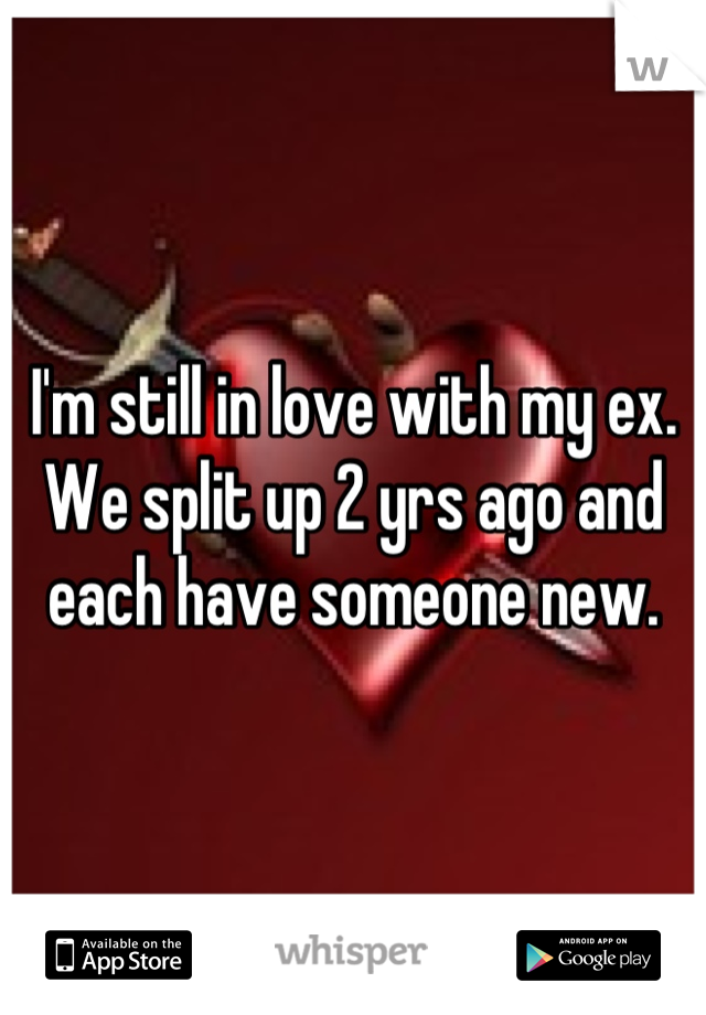 I'm still in love with my ex. We split up 2 yrs ago and each have someone new.