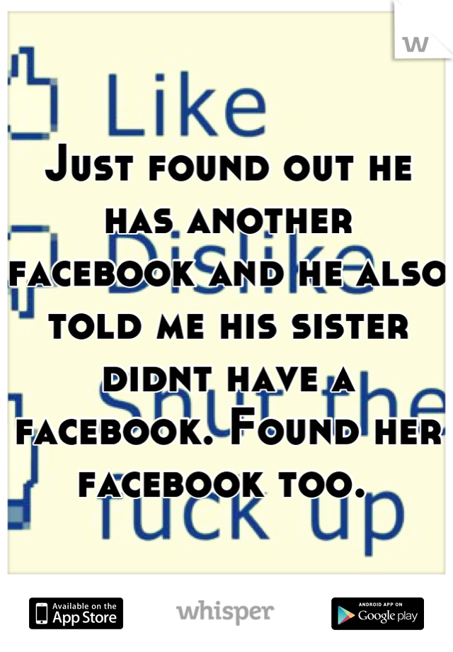 Just found out he has another facebook and he also told me his sister didnt have a facebook. Found her facebook too.