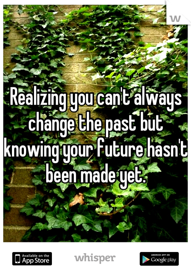 Realizing you can't always change the past but knowing your future hasn't been made yet.