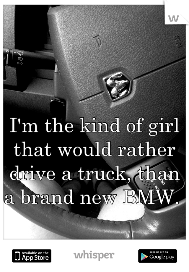 I'm the kind of girl that would rather drive a truck, than a brand new BMW.