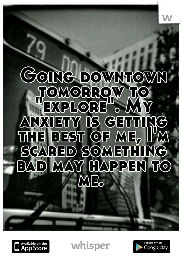 "Going downtown tomorrow to ""explore"". My anxiety is getting the best of me, I'm scared something bad may happen to me."