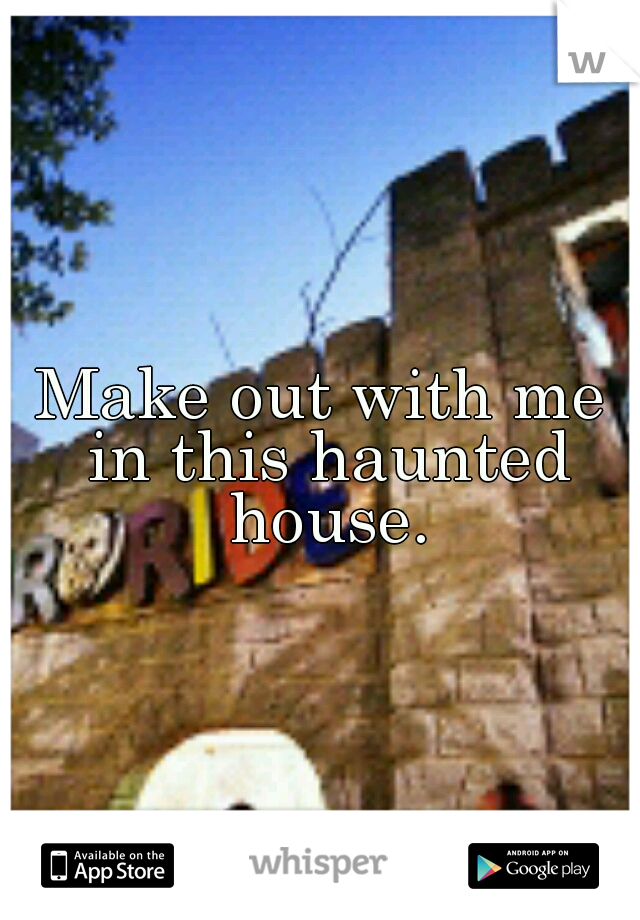 Make out with me in this haunted house.