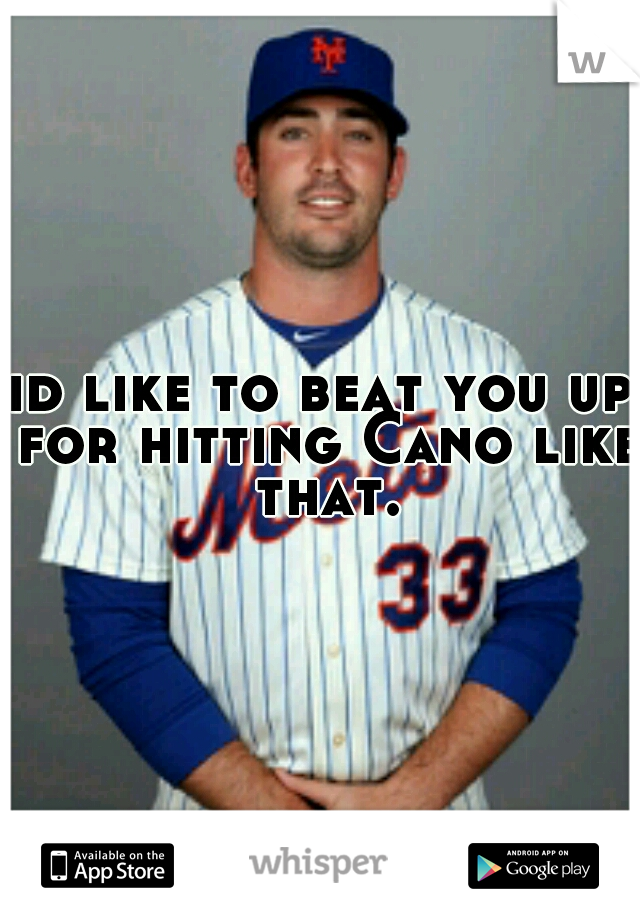 id like to beat you up for hitting Cano like that.