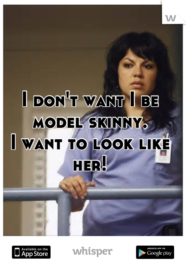 I don't want I be model skinny. I want to look like her!