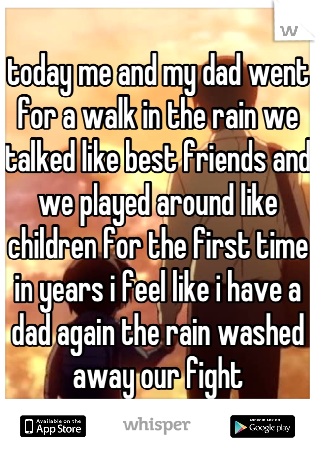 today me and my dad went for a walk in the rain we talked like best friends and we played around like children for the first time in years i feel like i have a dad again the rain washed away our fight