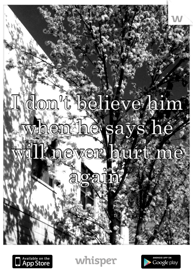 I don't believe him when he says he will never hurt me again