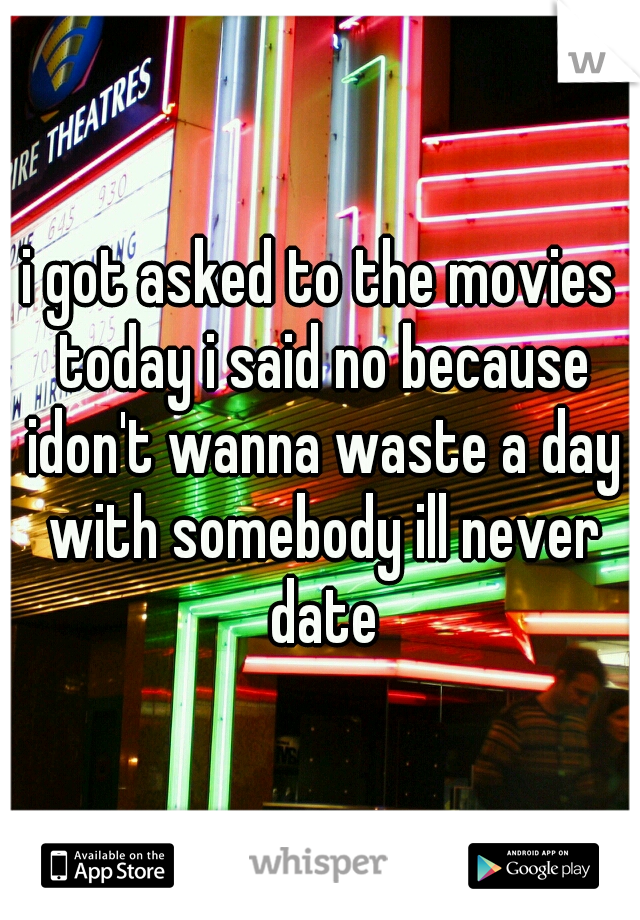 i got asked to the movies today i said no because idon't wanna waste a day with somebody ill never date