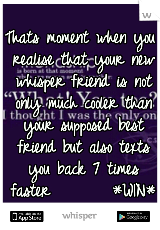 Thats moment when you realise that your new whisper friend is not only much cooler than your supposed best friend but also texts you back 7 times faster        *WIN*