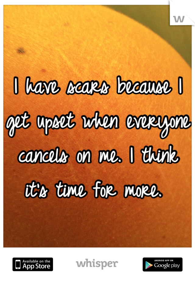 I have scars because I get upset when everyone cancels on me. I think it's time for more.