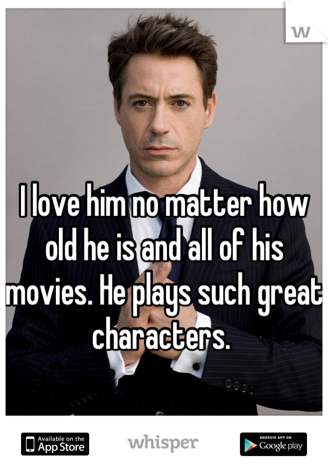 I love him no matter how old he is and all of his movies. He plays such great characters.