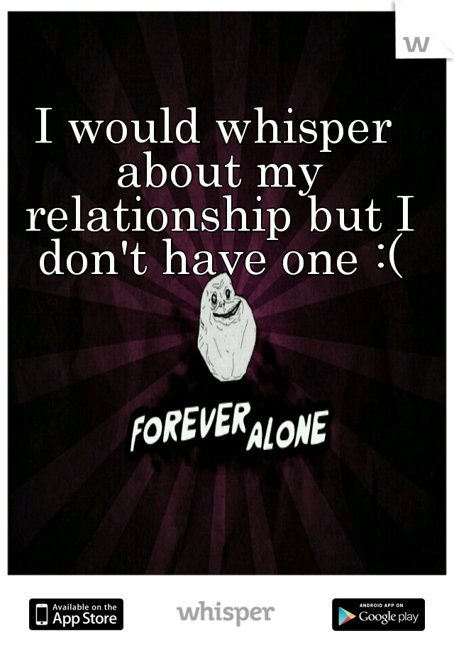 I would whisper about my relationship but I don't have one :(