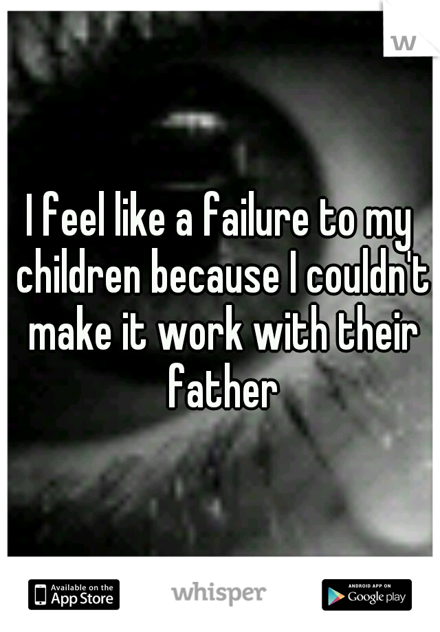 I feel like a failure to my children because I couldn't make it work with their father