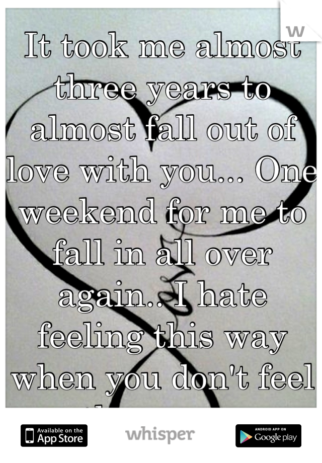 It took me almost three years to almost fall out of love with you... One weekend for me to fall in all over again.. I hate feeling this way when you don't feel the same.