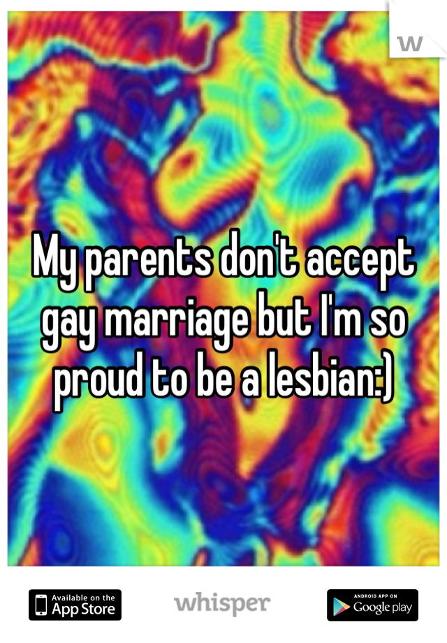 My parents don't accept gay marriage but I'm so proud to be a lesbian:)