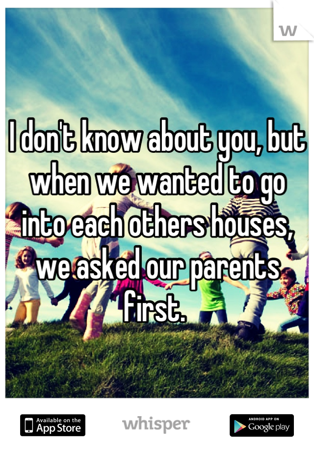 I don't know about you, but when we wanted to go into each others houses, we asked our parents first.